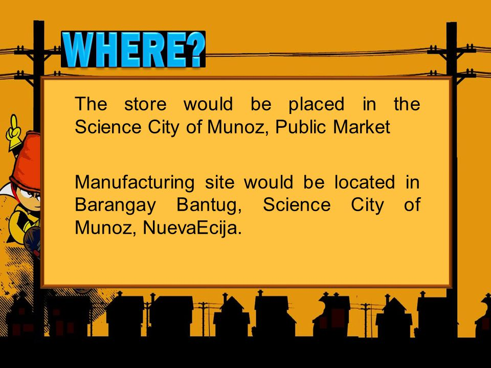 The store would be placed in the Science City of Munoz, Public Market Manufacturing site would be located in Barangay Bantug, Science City of Munoz, NuevaEcija.