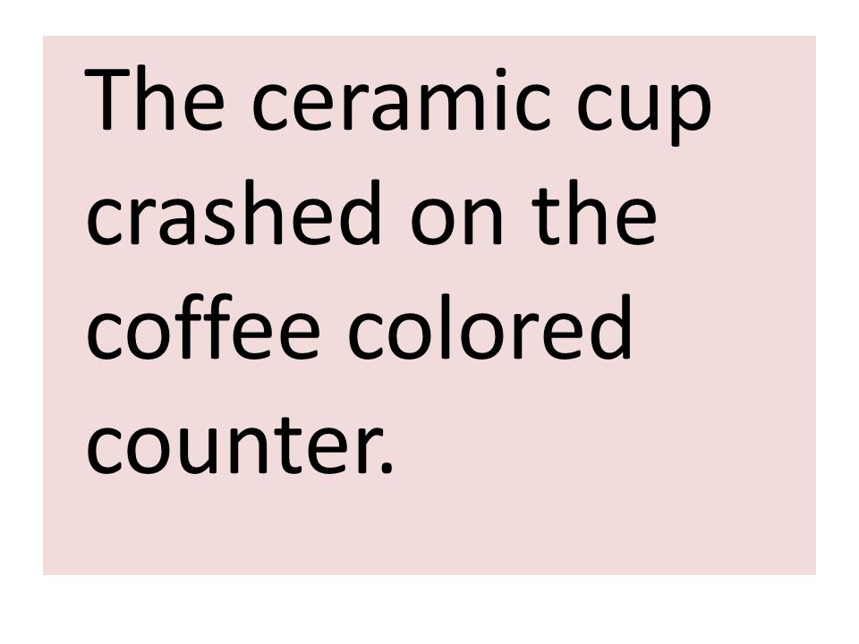The ceramic cup crashed on the coffee colored counter.