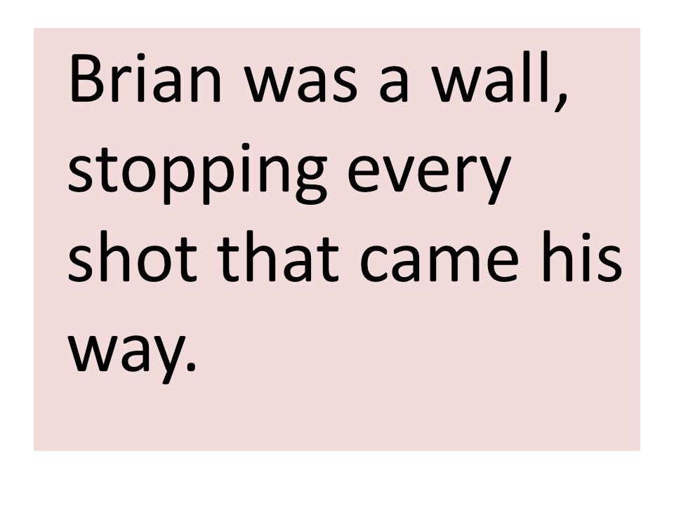 Brian was a wall, stopping every shot that came his way.