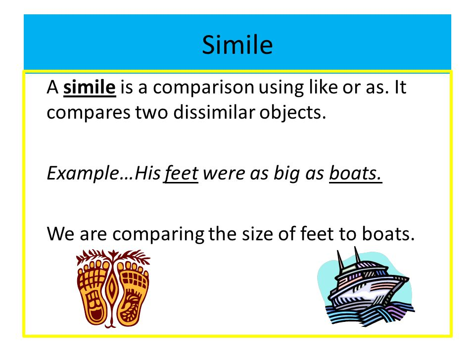 Simile A simile is a comparison using like or as. It compares two dissimilar objects. Example…His feet were as big as boats. We are comparing the size