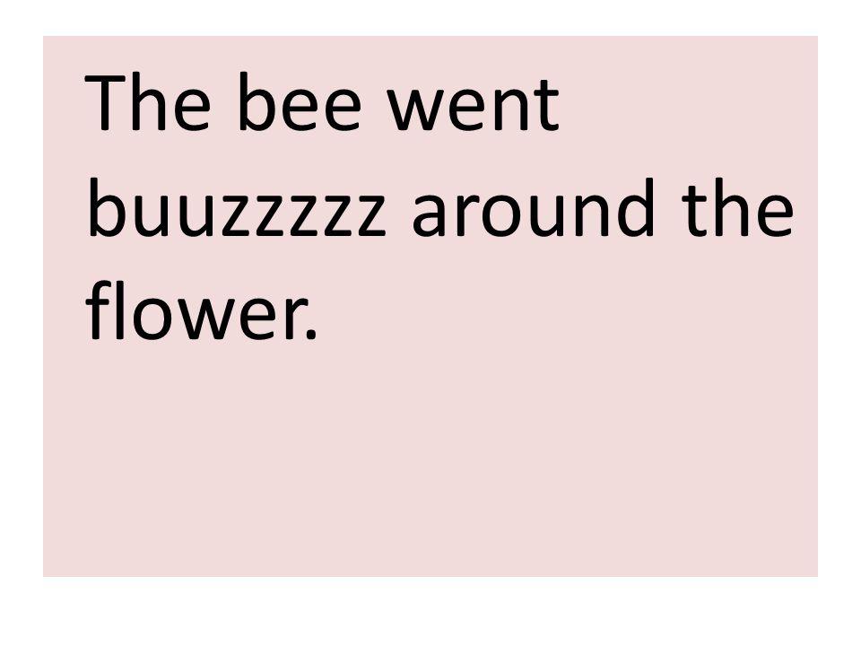 The bee went buuzzzzz around the flower.