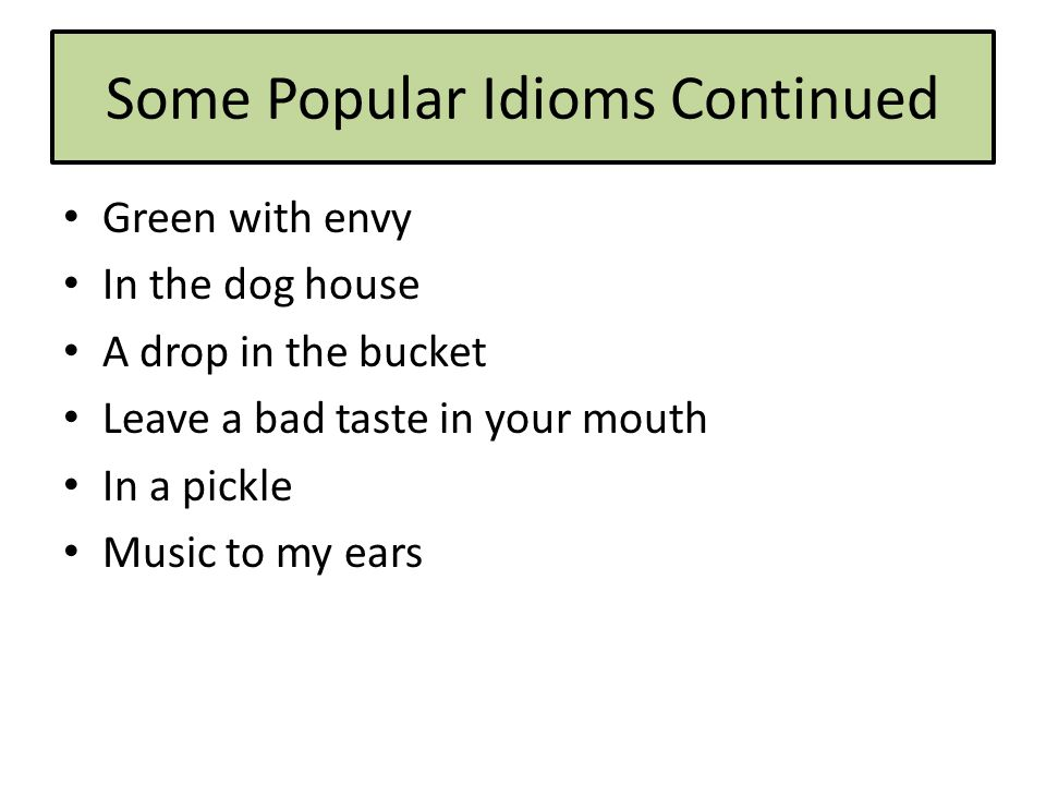 Some Popular Idioms Continued Green with envy In the dog house A drop in the bucket Leave a bad taste in your mouth In a pickle Music to my ears