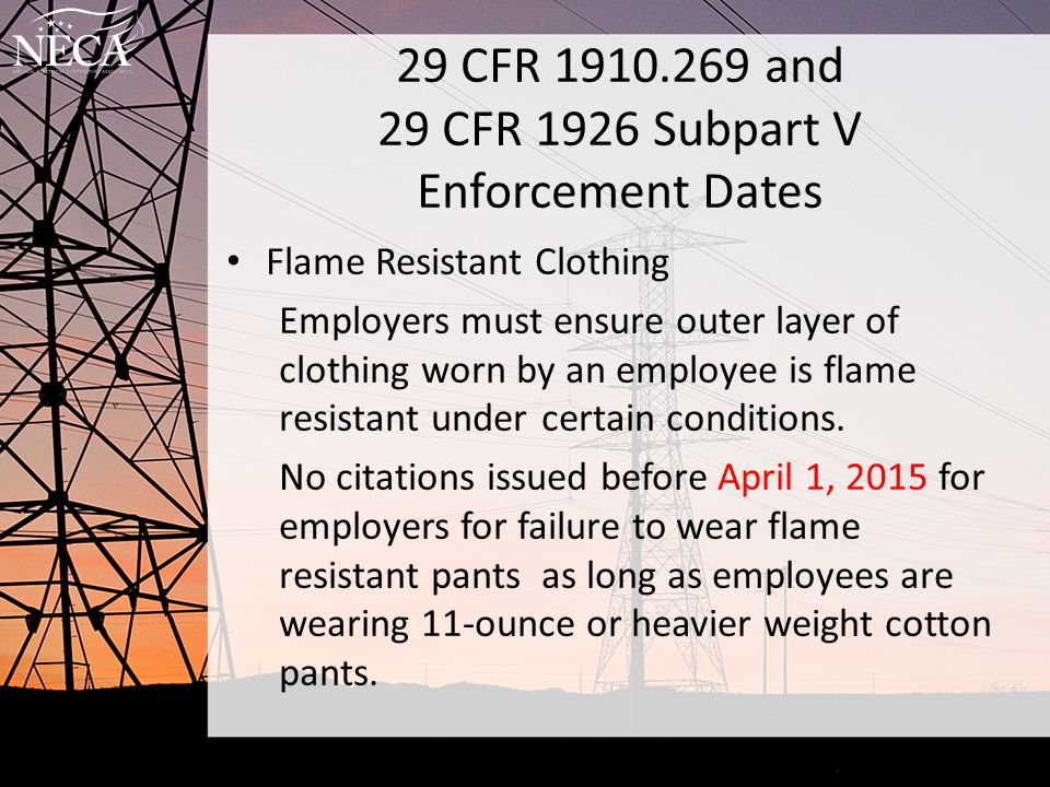 29 CFR 1910.269 and 29 CFR 1926 Subpart V Enforcement Dates Flame Resistant Clothing Employers must ensure outer layer of clothing worn by an employee