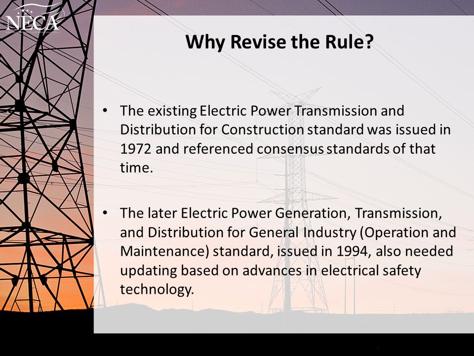 Why Revise the Rule? The existing Electric Power Transmission and Distribution for Construction standard was issued in 1972 and referenced consensus s