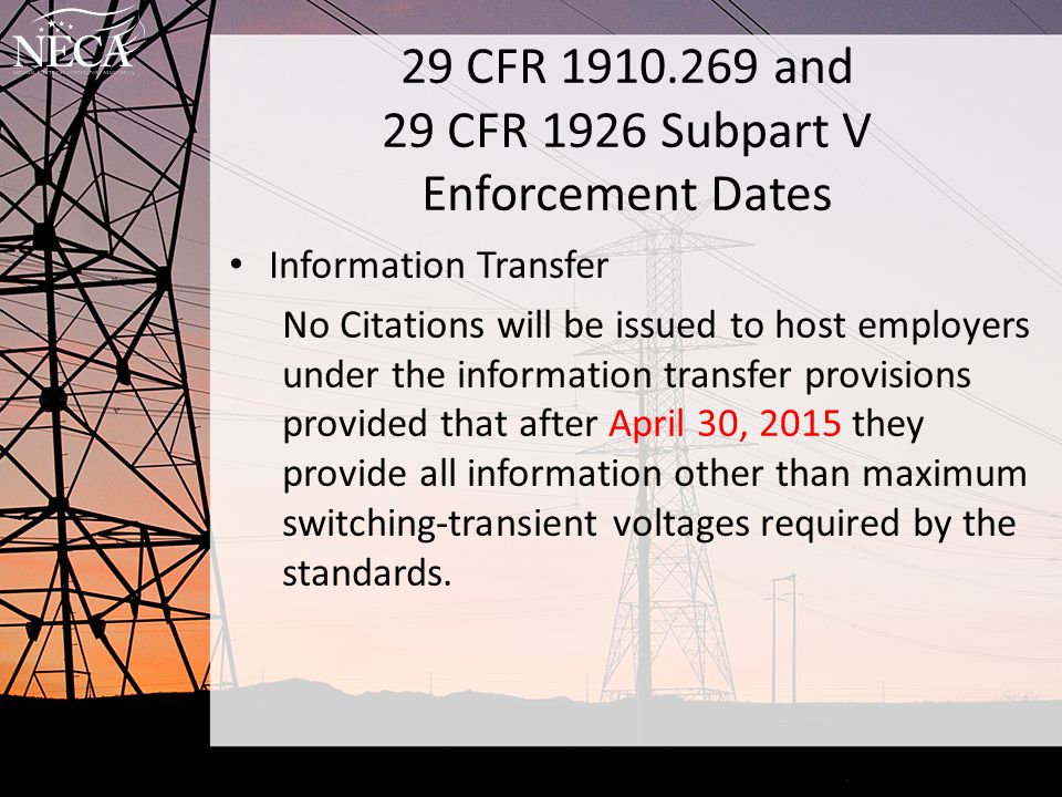 29 CFR 1910.269 and 29 CFR 1926 Subpart V Enforcement Dates Information Transfer ET&D Best Practice PRACTICE DESCRIPTION: Contractor will ensure that the information (included but not necessarily limited too) listed on the attached form (or other types of records that provide to accomplish the objective of 'information transfer') has been collected from the Host employer and communicated to the person in charge of related tasks.