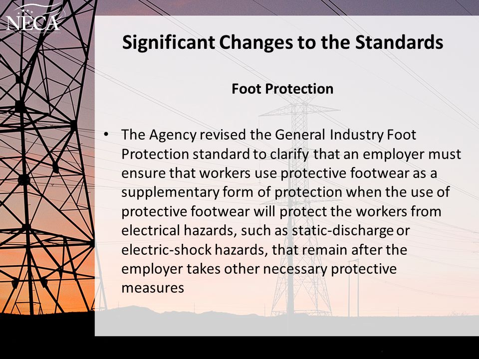 Significant Changes to the Standards Foot Protection The Agency revised the General Industry Foot Protection standard to clarify that an employer must