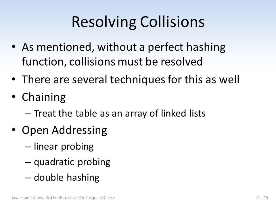Resolving Collisions As mentioned, without a perfect hashing function, collisions must be resolved There are several techniques for this as well Chaining – Treat the table as an array of linked lists Open Addressing – linear probing – quadratic probing – double hashing Java Foundations, 3rd Edition, Lewis/DePasquale/Chase21 - 19