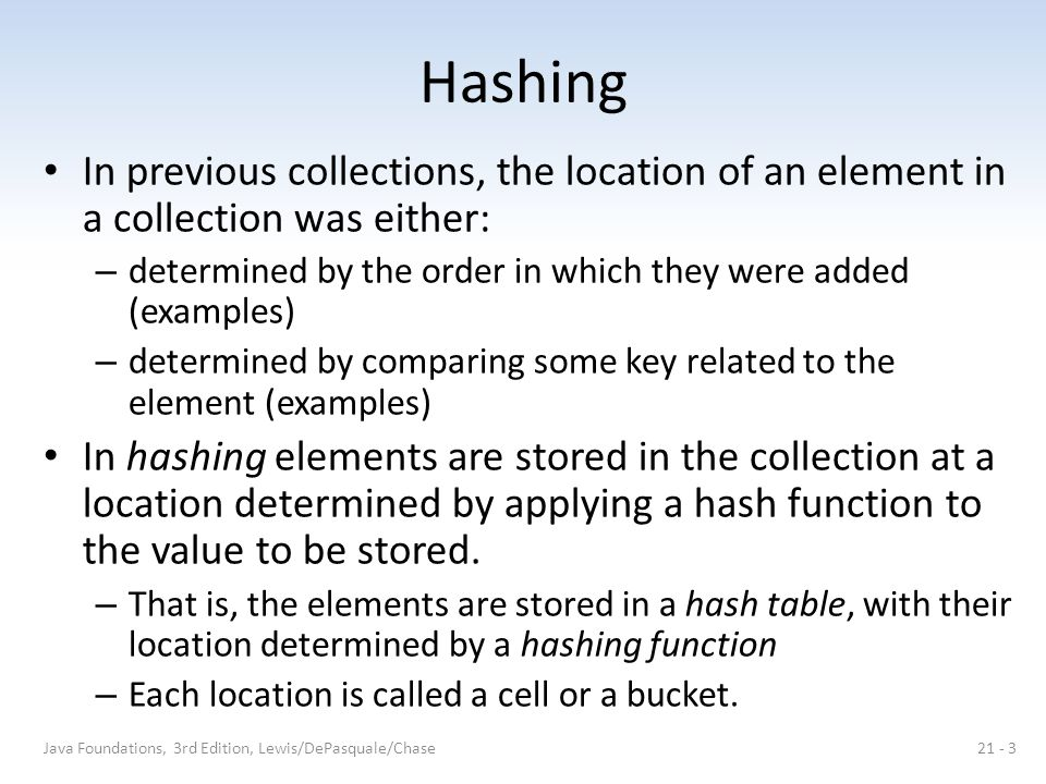 Hashing In previous collections, the location of an element in a collection was either: – determined by the order in which they were added (examples) – determined by comparing some key related to the element (examples) In hashing elements are stored in the collection at a location determined by applying a hash function to the value to be stored.