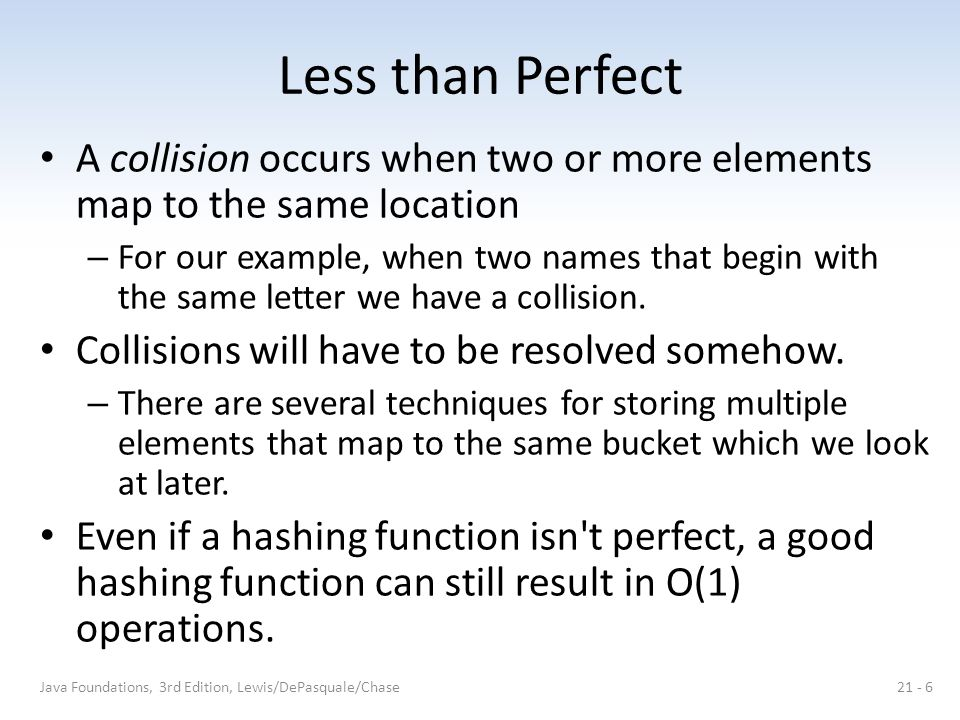 Hashing Functions In the length-dependent method, the key and the length of the key are combined in some way to form either the index itself or an intermediate version If our key is 8765, we might multiply the first two digits by the length and then divide by the last digit, yielding 69 If our table size is 43, we would then use the division method to yield an index of 26 Java Foundations, 3rd Edition, Lewis/DePasquale/Chase21 - 17