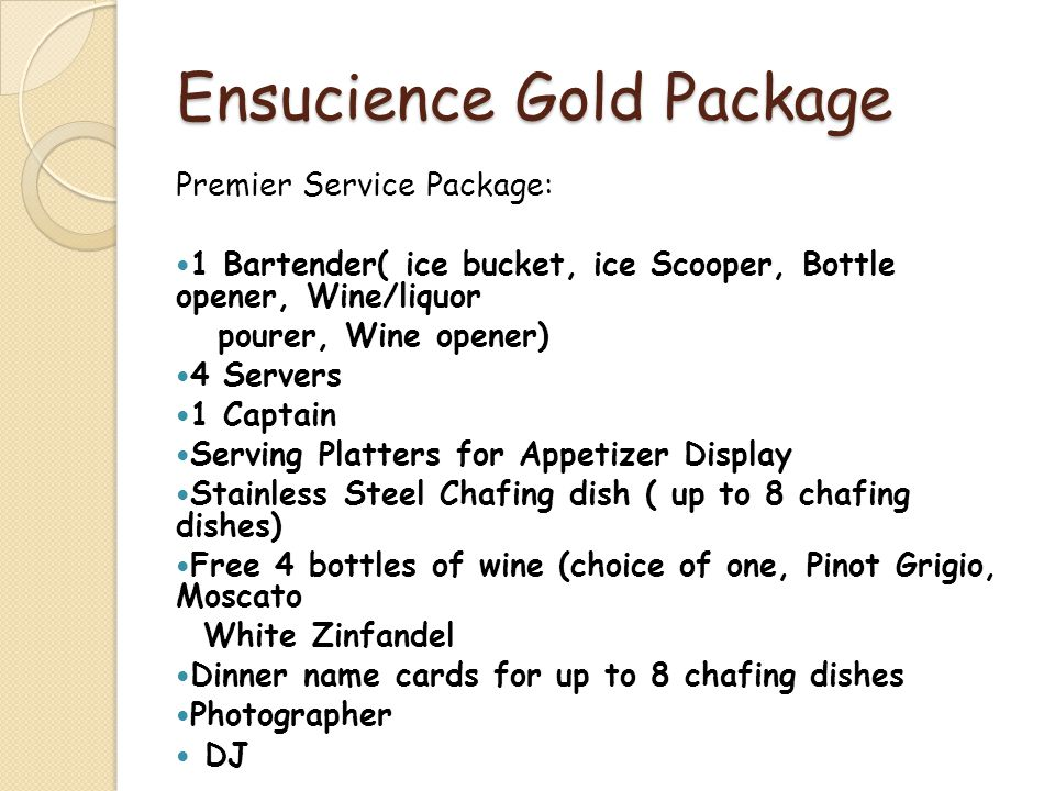 Ensucience Gold Package Premier Service Package: 1 Bartender( ice bucket, ice Scooper, Bottle opener, Wine/liquor pourer, Wine opener) 4 Servers 1 Captain Serving Platters for Appetizer Display Stainless Steel Chafing dish ( up to 8 chafing dishes) Free 4 bottles of wine (choice of one, Pinot Grigio, Moscato White Zinfandel Dinner name cards for up to 8 chafing dishes Photographer DJ