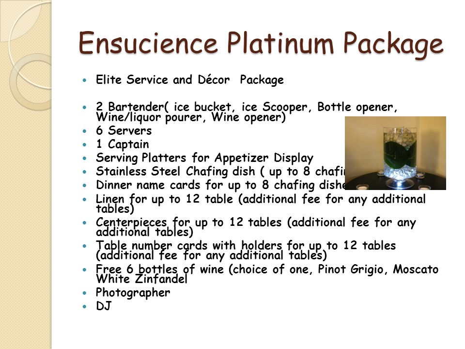 Ensucience Platinum Package Elite Service and Décor Package 2 Bartender( ice bucket, ice Scooper, Bottle opener, Wine/liquor pourer, Wine opener) 6 Servers 1 Captain Serving Platters for Appetizer Display Stainless Steel Chafing dish ( up to 8 chafing dishes) Dinner name cards for up to 8 chafing dishes Linen for up to 12 table (additional fee for any additional tables) Centerpieces for up to 12 tables (additional fee for any additional tables) Table number cards with holders for up to 12 tables (additional fee for any additional tables) Free 6 bottles of wine (choice of one, Pinot Grigio, Moscato White Zinfandel Photographer DJ