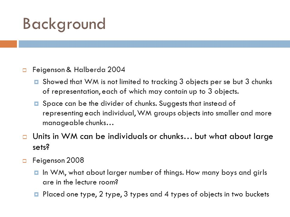  Feigenson & Halberda 2004  Showed that WM is not limited to tracking 3 objects per se but 3 chunks of representation, each of which may contain up to 3 objects.