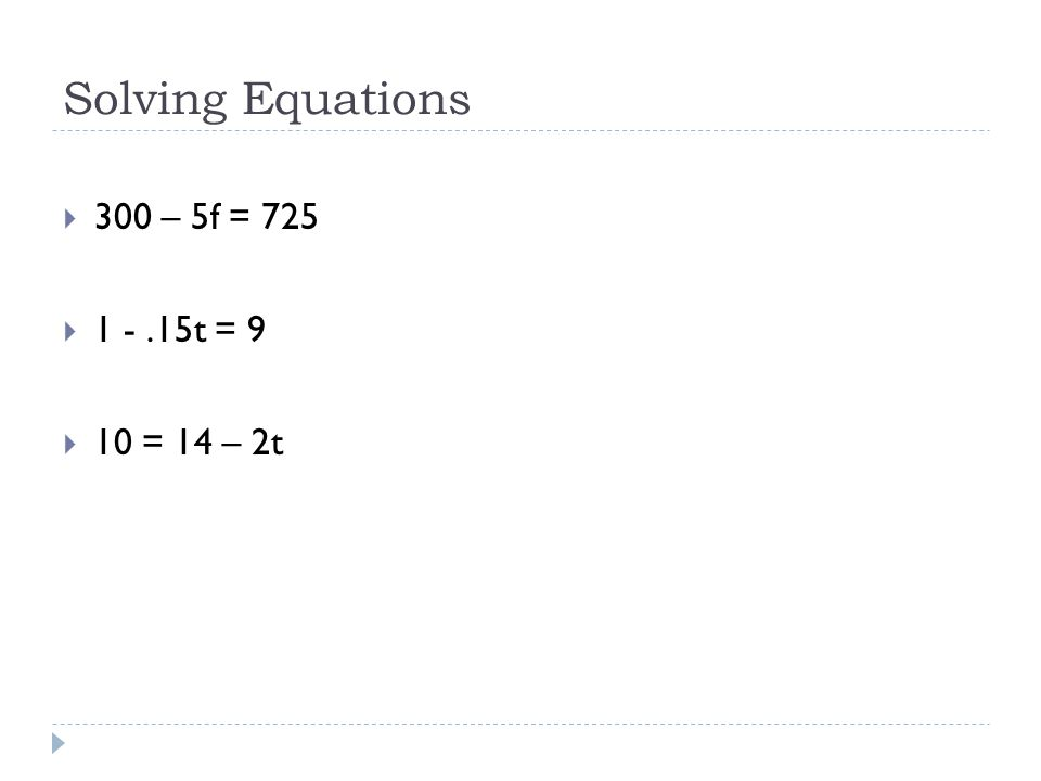 Solving Equations  300 – 5f = 725  1 -.15t = 9  10 = 14 – 2t
