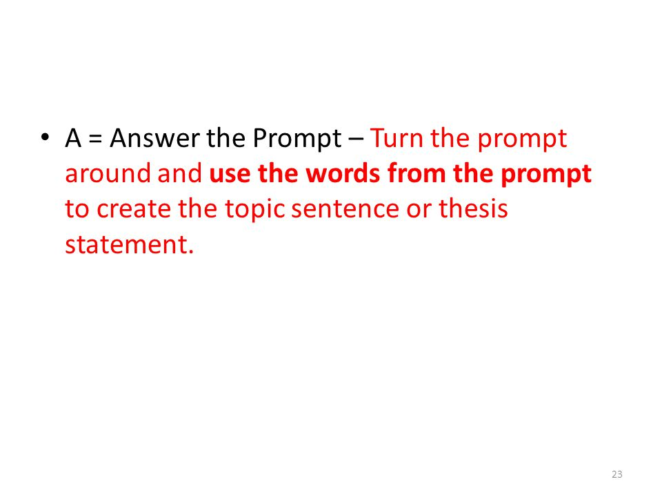 A = Answer the Prompt – Turn the prompt around and use the words from the prompt to create the topic sentence or thesis statement.