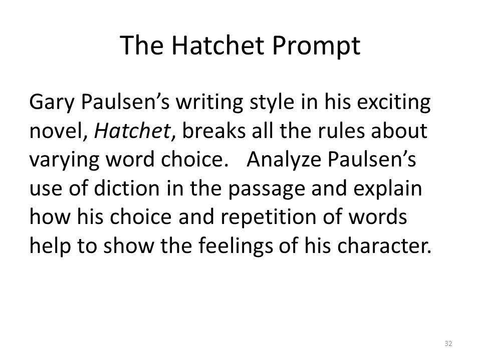 The Hatchet Prompt Gary Paulsen's writing style in his exciting novel, Hatchet, breaks all the rules about varying word choice.