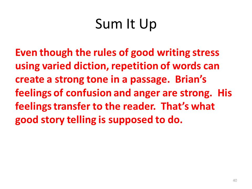 Sum It Up Even though the rules of good writing stress using varied diction, repetition of words can create a strong tone in a passage.