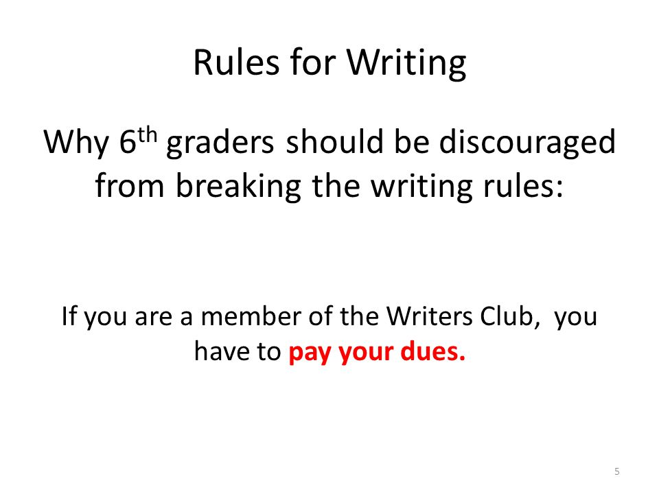 Rules for Writing Why 6 th graders should be discouraged from breaking the writing rules: If you are a member of the Writers Club, you have to pay your dues.