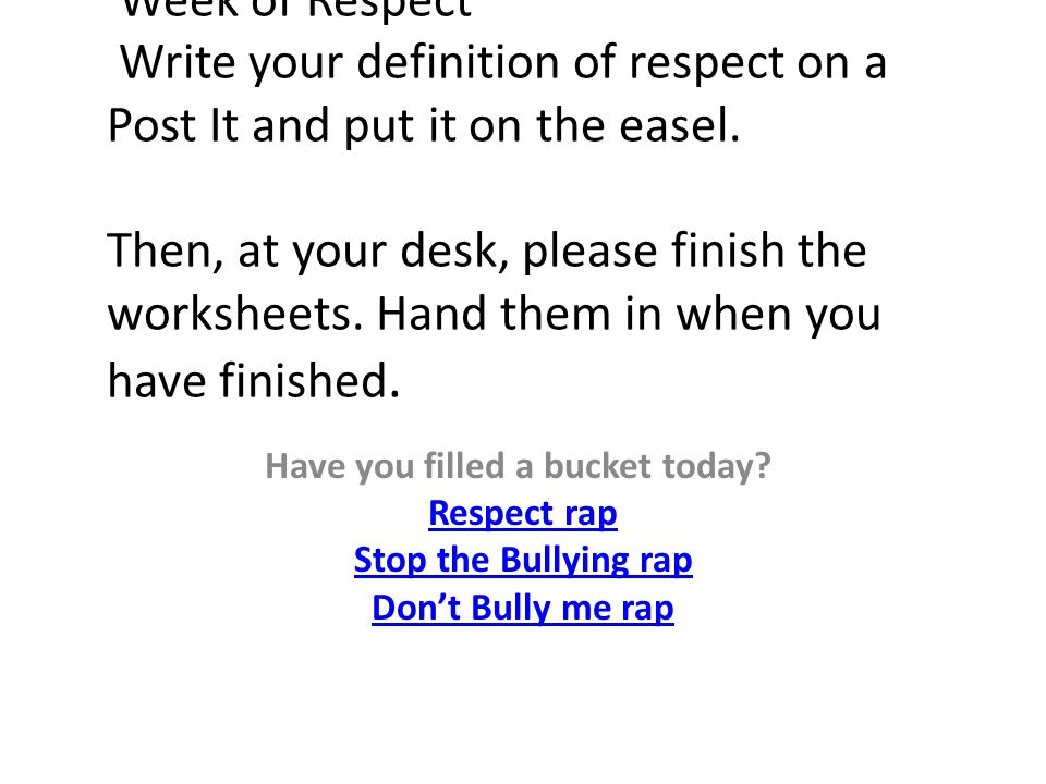 Week of Respect Write your definition of respect on a Post It and put it on the easel. Then, at your desk, please finish the worksheets. Hand them in