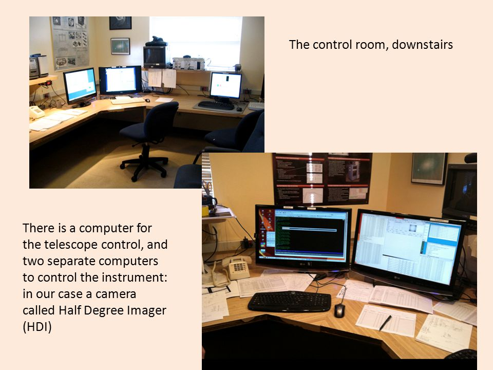 There is a computer for the telescope control, and two separate computers to control the instrument: in our case a camera called Half Degree Imager (HDI) The control room, downstairs