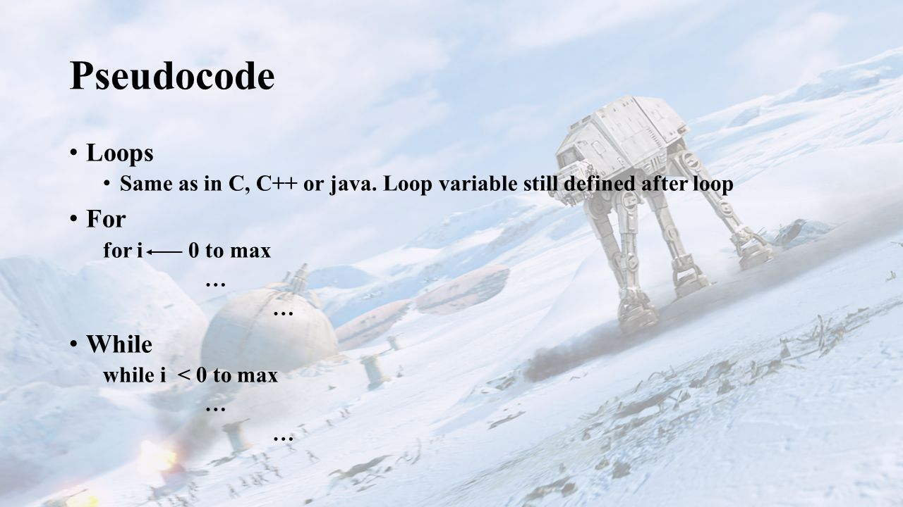 Pseudocode Loops Same as in C, C++ or java.