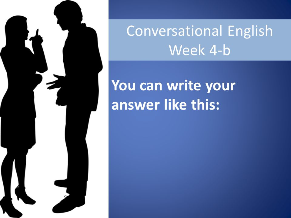 Conversational English Week 4-b You can write your answer like this: