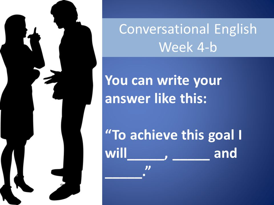 Conversational English Week 4-b You can write your answer like this: To achieve this goal I will_____, _____ and _____.