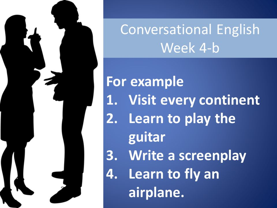 Conversational English Week 4-b For example 1.Visit every continent 2.Learn to play the guitar 3.Write a screenplay 4.Learn to fly an airplane.