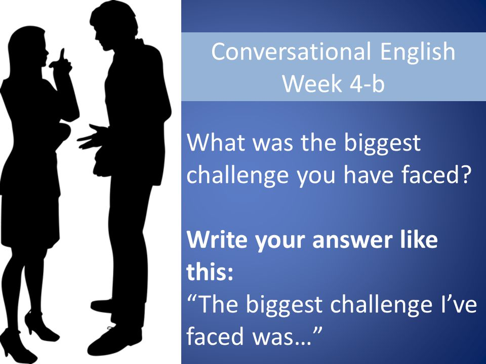 Conversational English Week 4-b What was the biggest challenge you have faced.