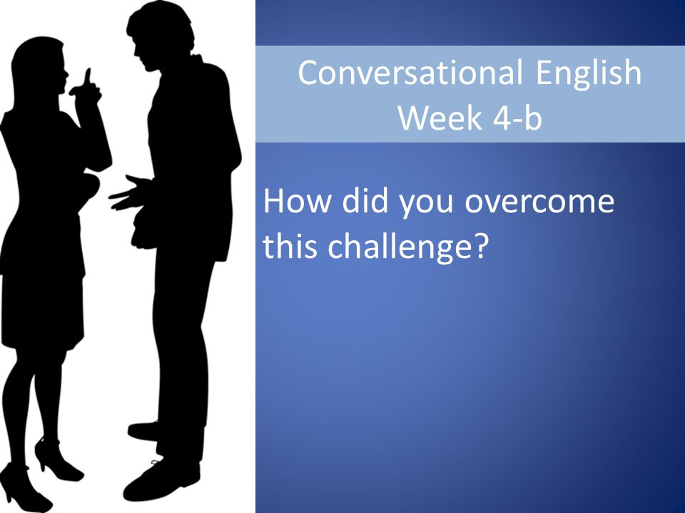 Conversational English Week 4-b How did you overcome this challenge?