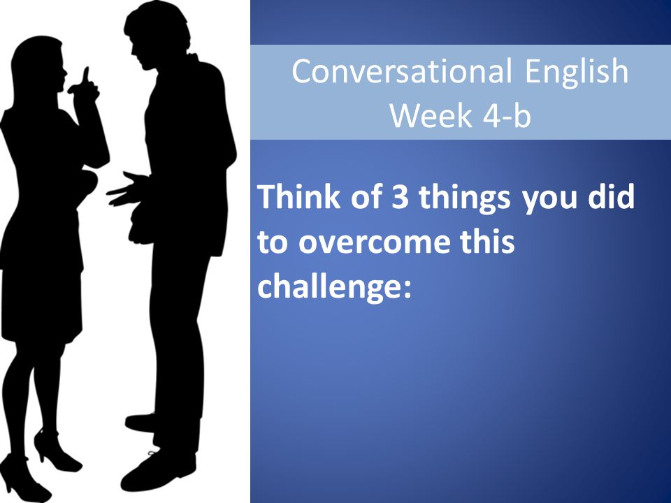 Conversational English Week 4-b Think of 3 things you did to overcome this challenge: