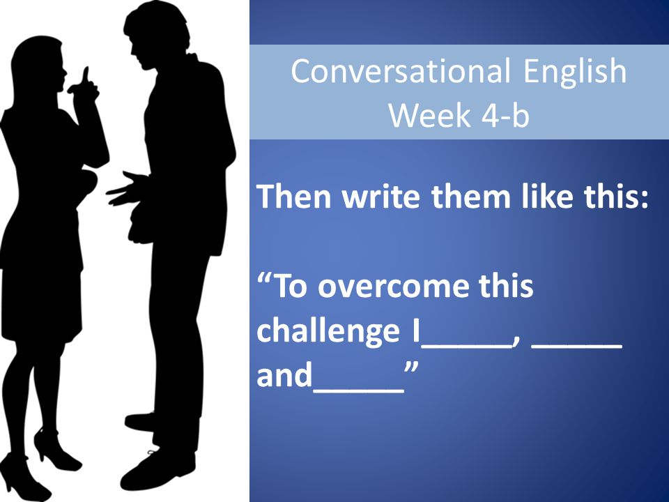 Conversational English Week 4-b Then write them like this: To overcome this challenge I_____, _____ and_____