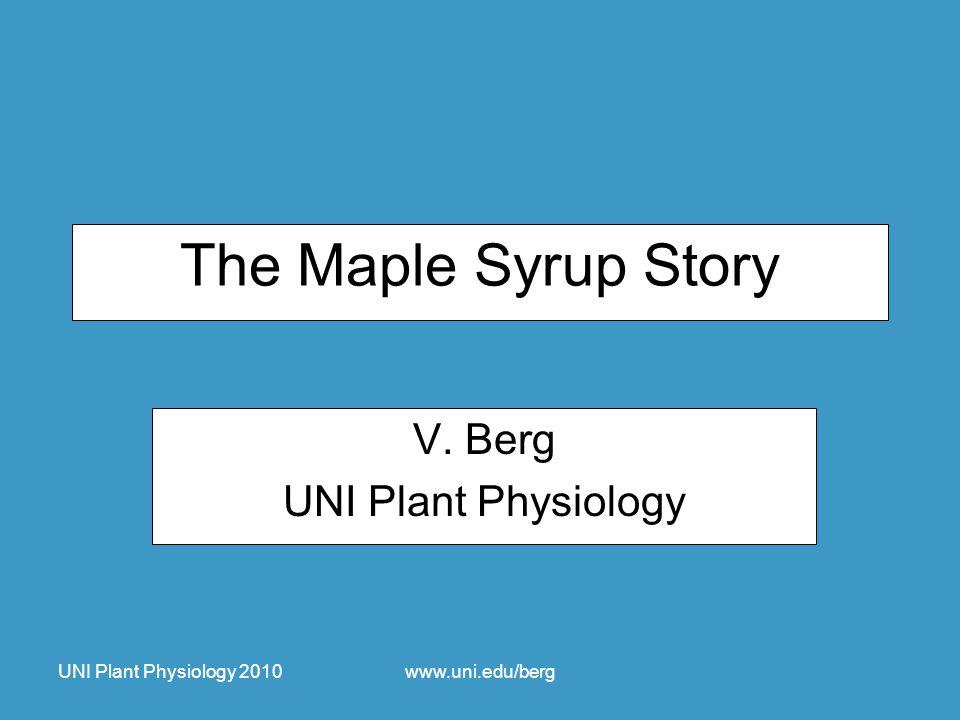 UNI Plant Physiology 2010www.uni.edu/berg The Maple Syrup Story V. Berg UNI Plant Physiology