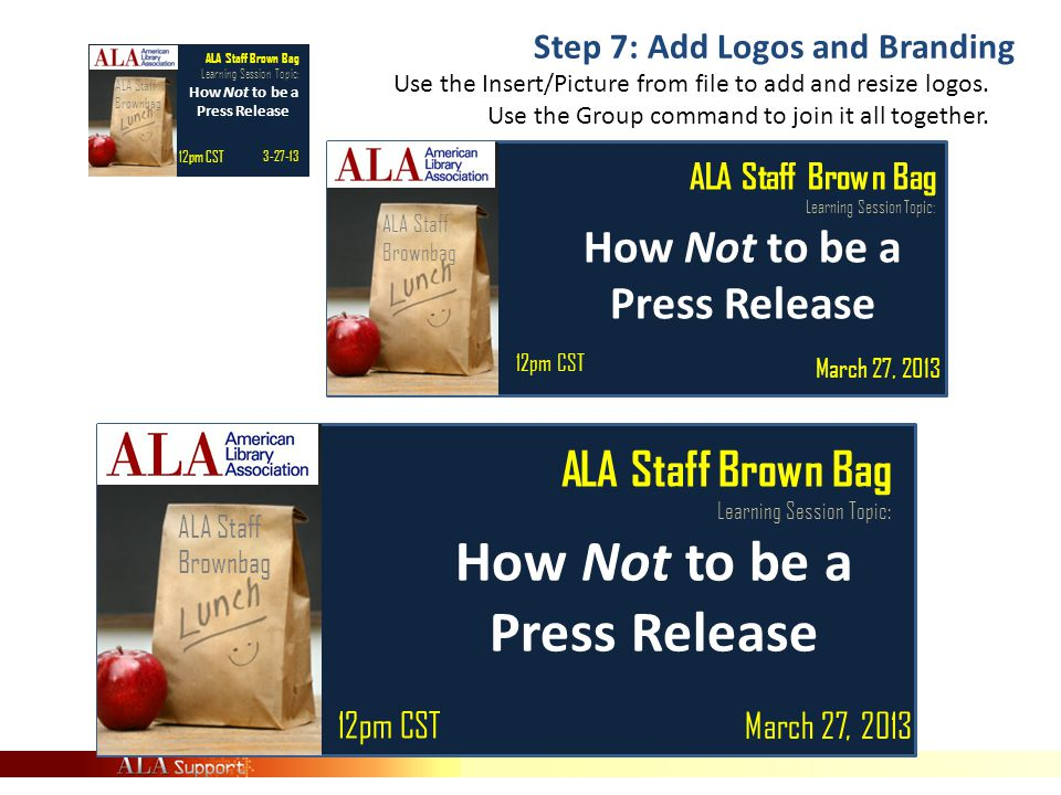 ALA Staff Brownbag ALA Staff Brown Bag Learning Session Topic: How Not to be a Press Release March 27, 2013 12pm CST ALA Staff Brown Bag Learning Session Topic: How Not to be a Press Release March 27, 2013 12pm CST ALA Staff Brownbag ALA Staff Brown Bag Learning Session Topic: How Not to be a Press Release 3-27-13 12pm CST ALA Staff Brownbag Step 7: Add Logos and Branding Use the Insert/Picture from file to add and resize logos.