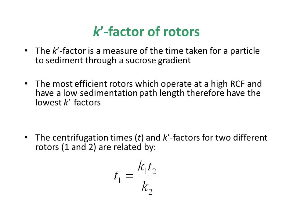 k'-factor of rotors The k'-factor is a measure of the time taken for a particle to sediment through a sucrose gradient The most efficient rotors which operate at a high RCF and have a low sedimentation path length therefore have the lowest k'-factors The centrifugation times (t) and k'-factors for two different rotors (1 and 2) are related by: