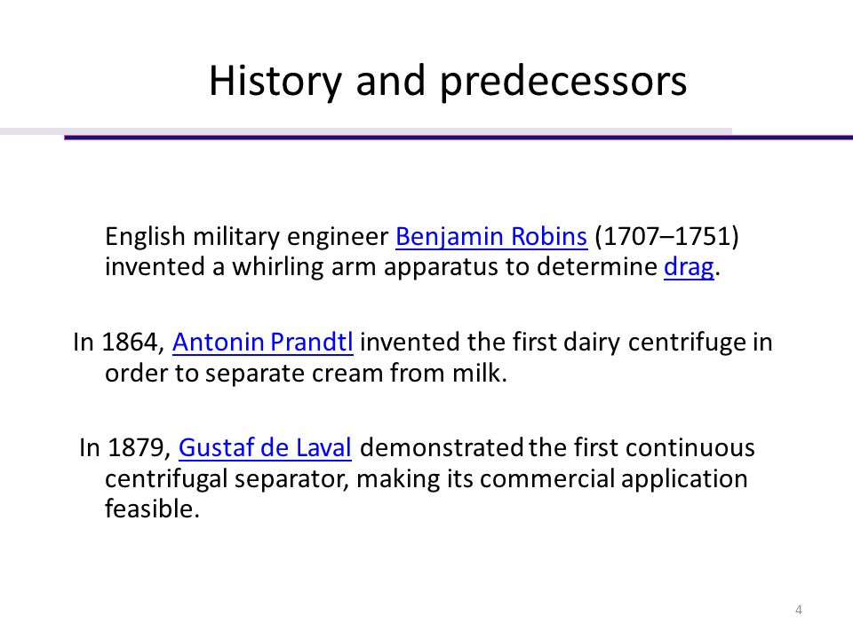 History and predecessors English military engineer Benjamin Robins (1707–1751) invented a whirling arm apparatus to determine drag.Benjamin Robinsdrag In 1864, Antonin Prandtl invented the first dairy centrifuge in order to separate cream from milk.Antonin Prandtl In 1879, Gustaf de Laval demonstrated the first continuous centrifugal separator, making its commercial application feasible.Gustaf de Laval 4