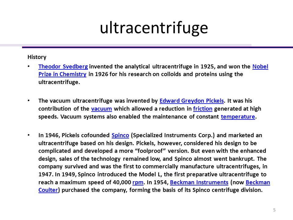 ultracentrifuge History Theodor Svedberg invented the analytical ultracentrifuge in 1925, and won the Nobel Prize in Chemistry in 1926 for his research on colloids and proteins using the ultracentrifuge.