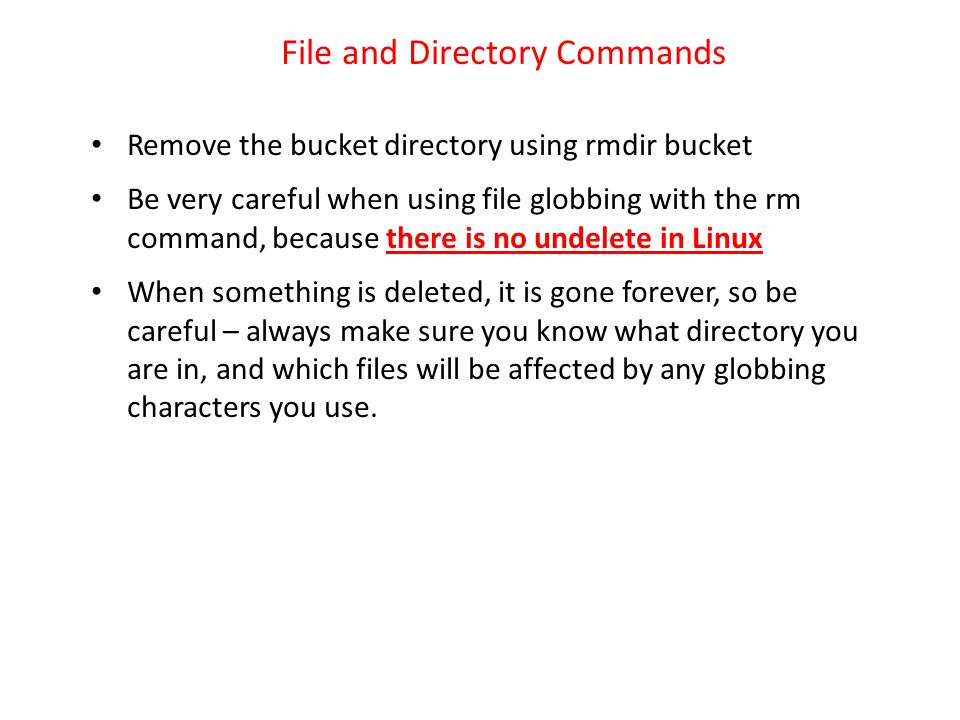 File and Directory Commands Remove the bucket directory using rmdir bucket Be very careful when using file globbing with the rm command, because there is no undelete in Linux When something is deleted, it is gone forever, so be careful – always make sure you know what directory you are in, and which files will be affected by any globbing characters you use.