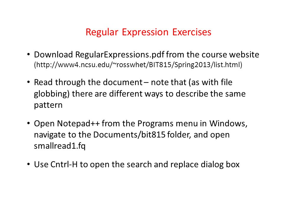 Regular Expression Exercises Download RegularExpressions.pdf from the course website (http://www4.ncsu.edu/~rosswhet/BIT815/Spring2013/list.html) Read through the document – note that (as with file globbing) there are different ways to describe the same pattern Open Notepad++ from the Programs menu in Windows, navigate to the Documents/bit815 folder, and open smallread1.fq Use Cntrl-H to open the search and replace dialog box
