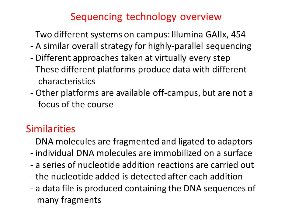Sequencing technology overview - Two different systems on campus: Illumina GAIIx, 454 - A similar overall strategy for highly-parallel sequencing - Different approaches taken at virtually every step - These different platforms produce data with different characteristics - Other platforms are available off-campus, but are not a focus of the course Similarities - DNA molecules are fragmented and ligated to adaptors - individual DNA molecules are immobilized on a surface - a series of nucleotide addition reactions are carried out - the nucleotide added is detected after each addition - a data file is produced containing the DNA sequences of many fragments