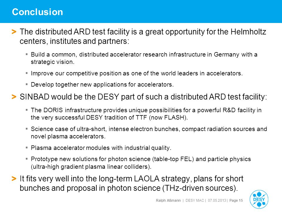 Ralph Aßmann | DESY MAC | 07.05.2013 | Page 15 Conclusion > The distributed ARD test facility is a great opportunity for the Helmholtz centers, institutes and partners:  Build a common, distributed accelerator research infrastructure in Germany with a strategic vision.