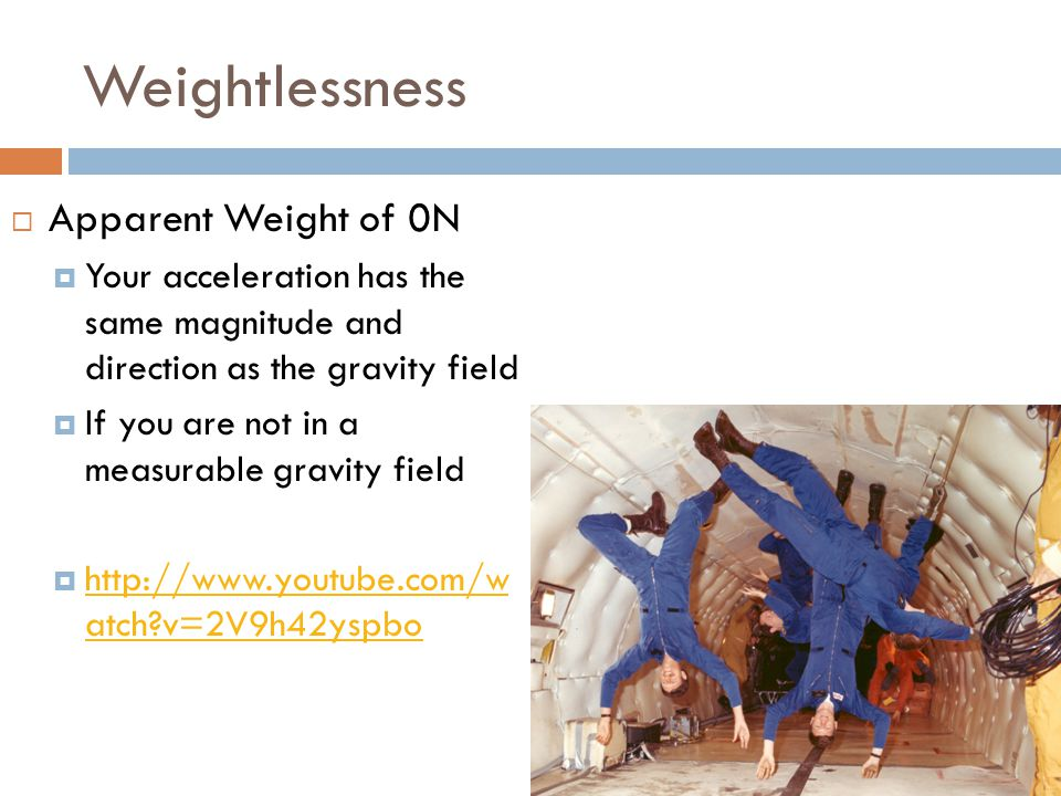 Weightlessness  Apparent Weight of 0N  Your acceleration has the same magnitude and direction as the gravity field  If you are not in a measurable