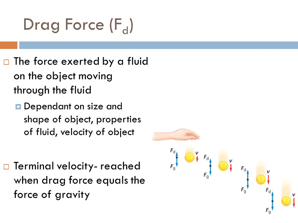 Drag Force (F d )  The force exerted by a fluid on the object moving through the fluid  Dependant on size and shape of object, properties of fluid,