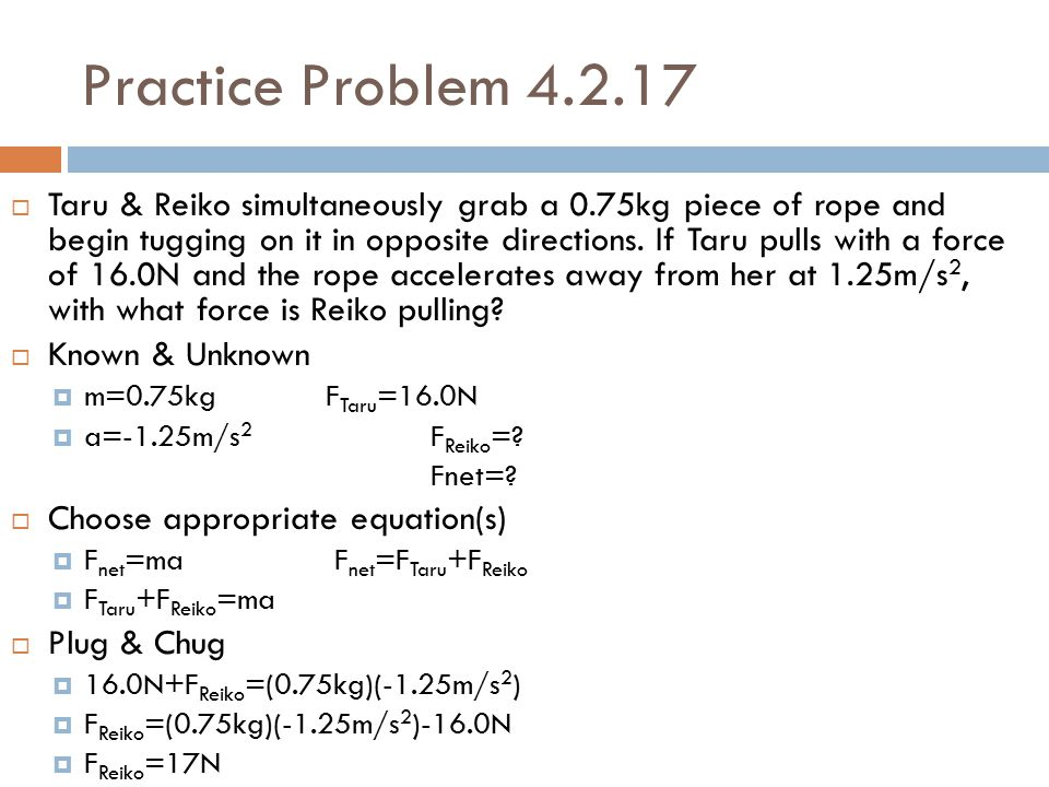 Practice Problem 4.2.17  Taru & Reiko simultaneously grab a 0.75kg piece of rope and begin tugging on it in opposite directions. If Taru pulls with a