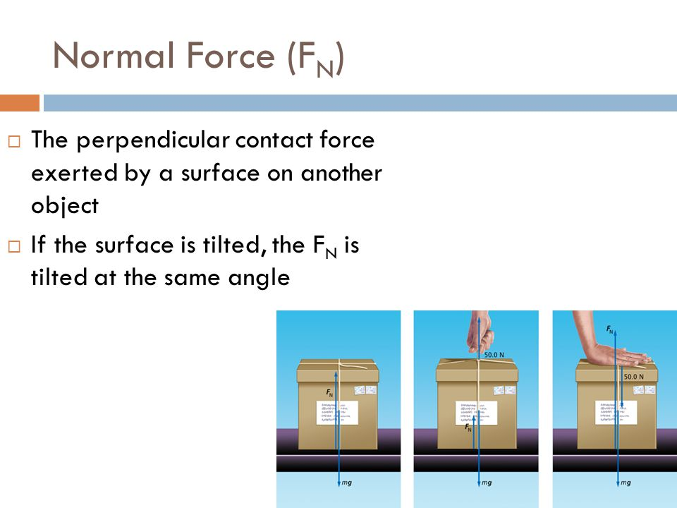 Normal Force (F N )  The perpendicular contact force exerted by a surface on another object  If the surface is tilted, the F N is tilted at the same