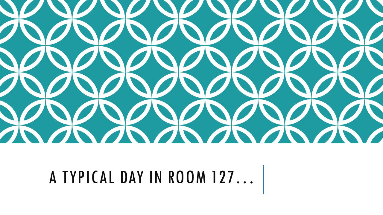 A TYPICAL DAY IN ROOM 127…