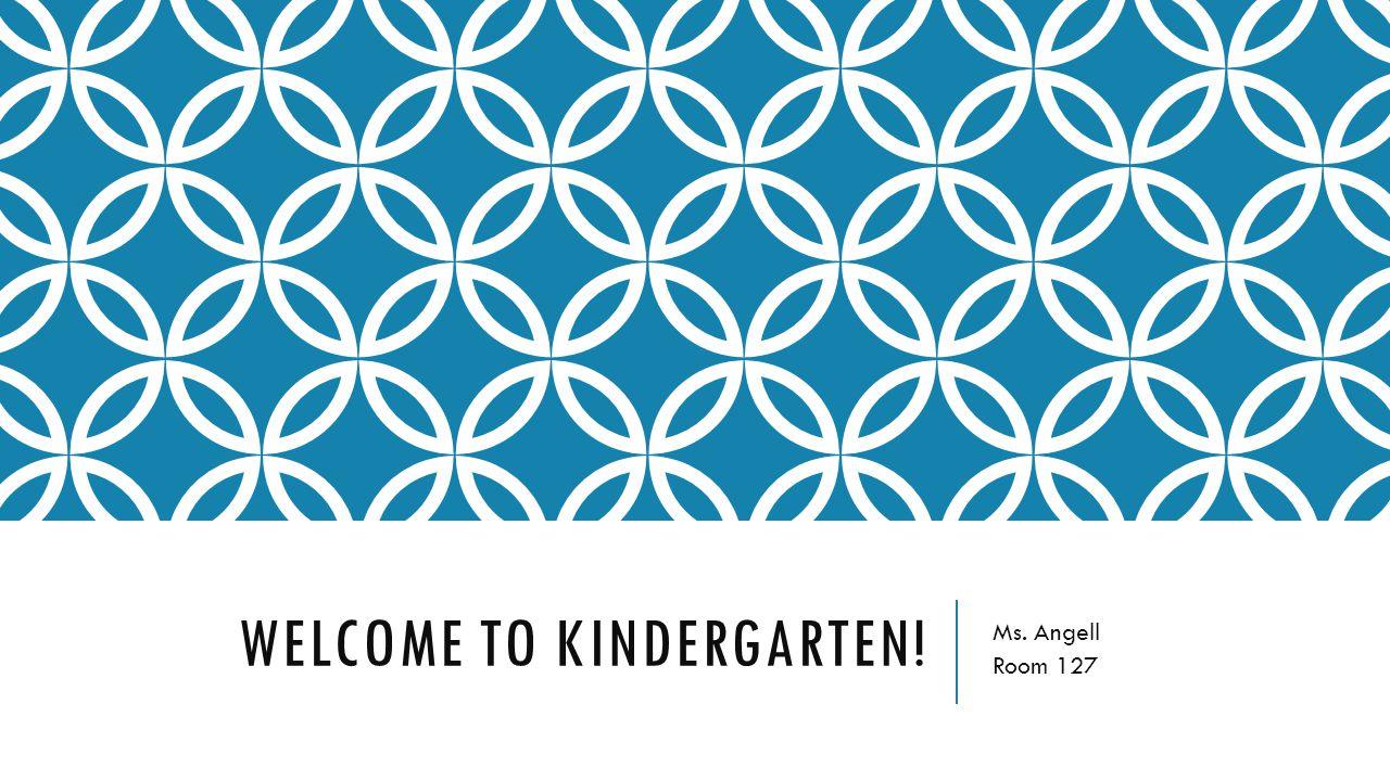 WELCOME TO KINDERGARTEN! Ms. Angell Room 127