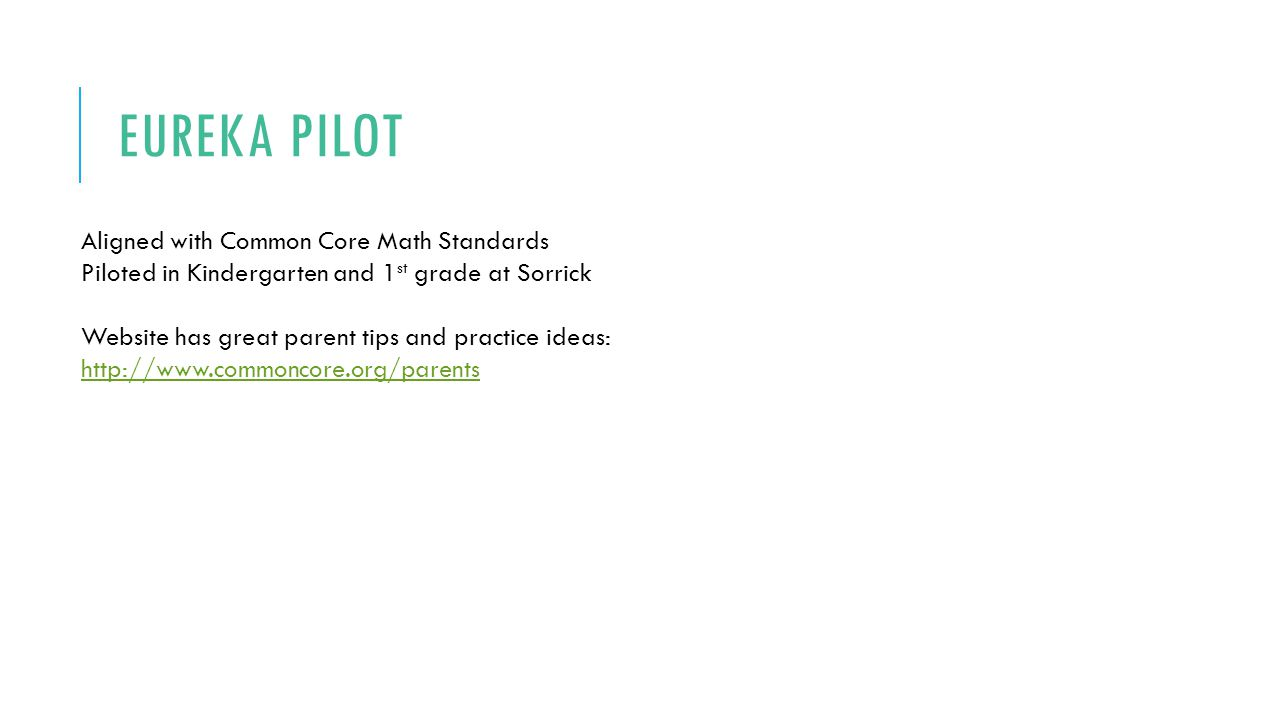 EUREKA PILOT Aligned with Common Core Math Standards Piloted in Kindergarten and 1 st grade at Sorrick Website has great parent tips and practice ideas: http://www.commoncore.org/parents