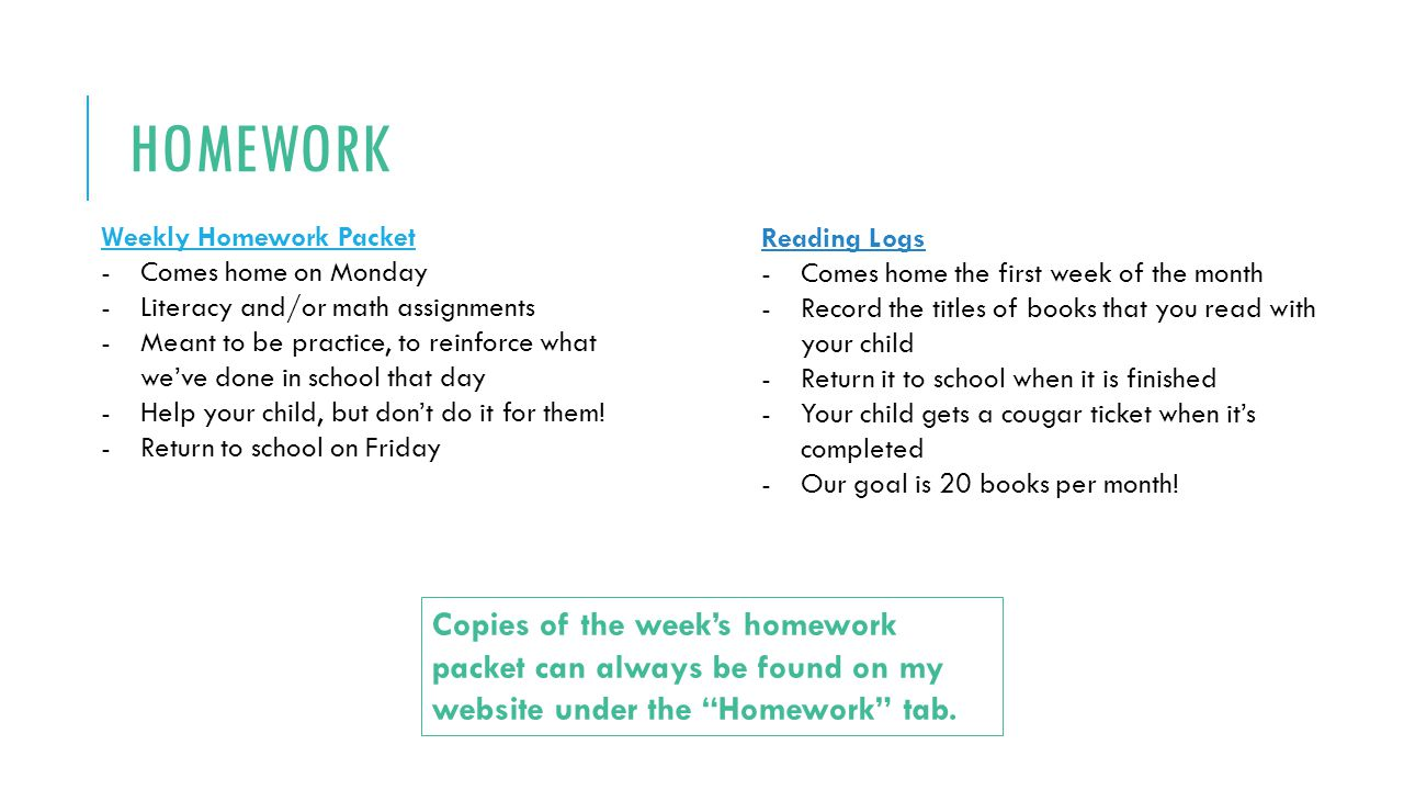 HOMEWORK Weekly Homework Packet -Comes home on Monday -Literacy and/or math assignments -Meant to be practice, to reinforce what we've done in school that day -Help your child, but don't do it for them.