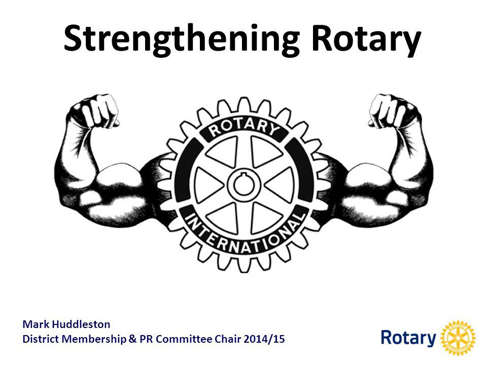 Strengthening Rotary Mark Huddleston District Membership & PR Committee Chair 2014/15