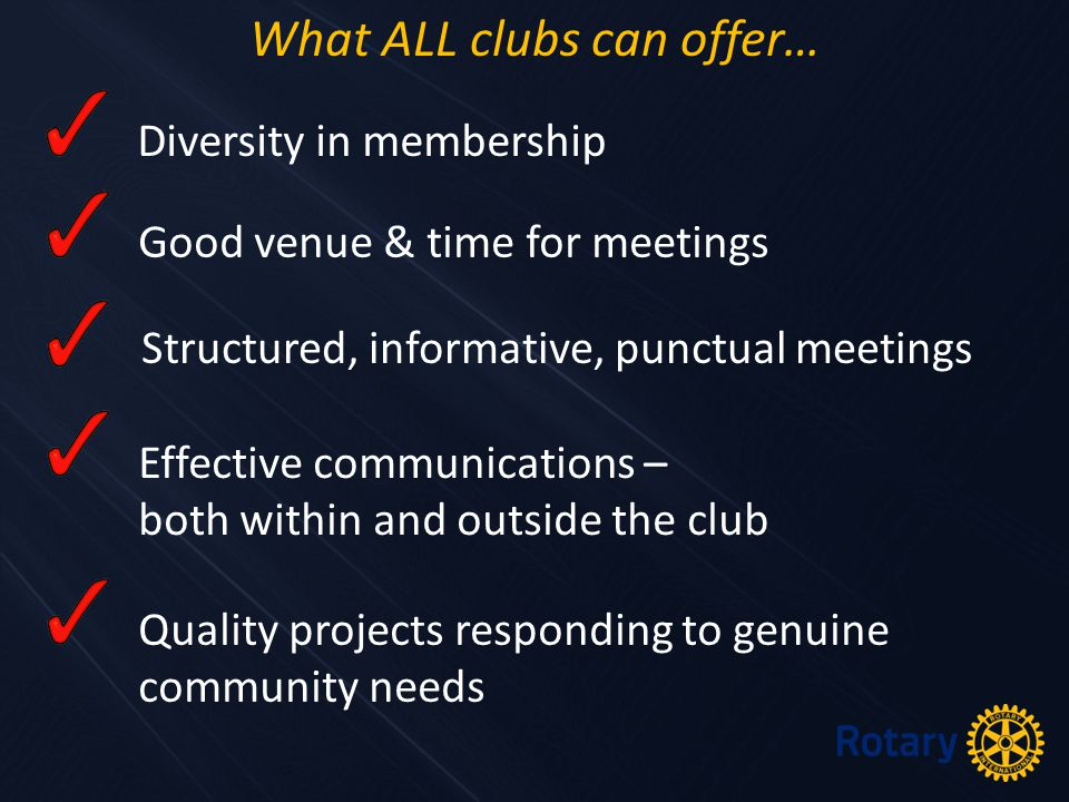 What ALL clubs can offer… Diversity in membership Good venue & time for meetings Structured, informative, punctual meetings Effective communications – both within and outside the club Quality projects responding to genuine community needs
